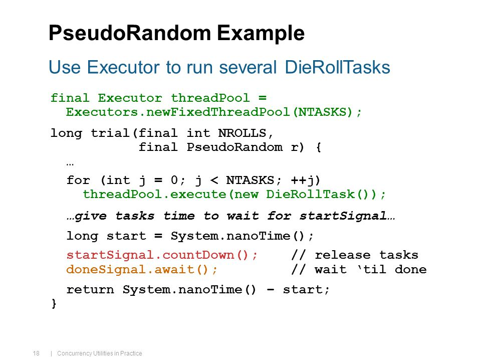 | Concurrency Utilities in Practice 18 PseudoRandom Example final Executor threadPool = Executors.newFixedThreadPool(NTASKS); long trial(final int NROLLS, final PseudoRandom r) { … for (int j = 0; j < NTASKS; ++j) threadPool.execute(new DieRollTask()); …give tasks time to wait for startSignal… long start = System.nanoTime(); startSignal.countDown(); // release tasks doneSignal.await(); // wait 'til done return System.nanoTime() – start; } Use Executor to run several DieRollTasks