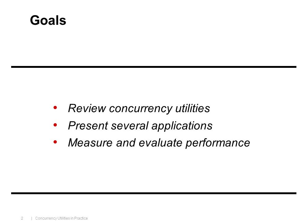 | Concurrency Utilities in Practice 2 Goals Review concurrency utilities Present several applications Measure and evaluate performance