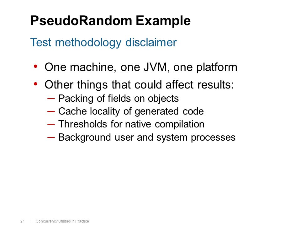 | Concurrency Utilities in Practice 21 PseudoRandom Example One machine, one JVM, one platform Other things that could affect results: ─Packing of fields on objects ─Cache locality of generated code ─Thresholds for native compilation ─Background user and system processes Test methodology disclaimer
