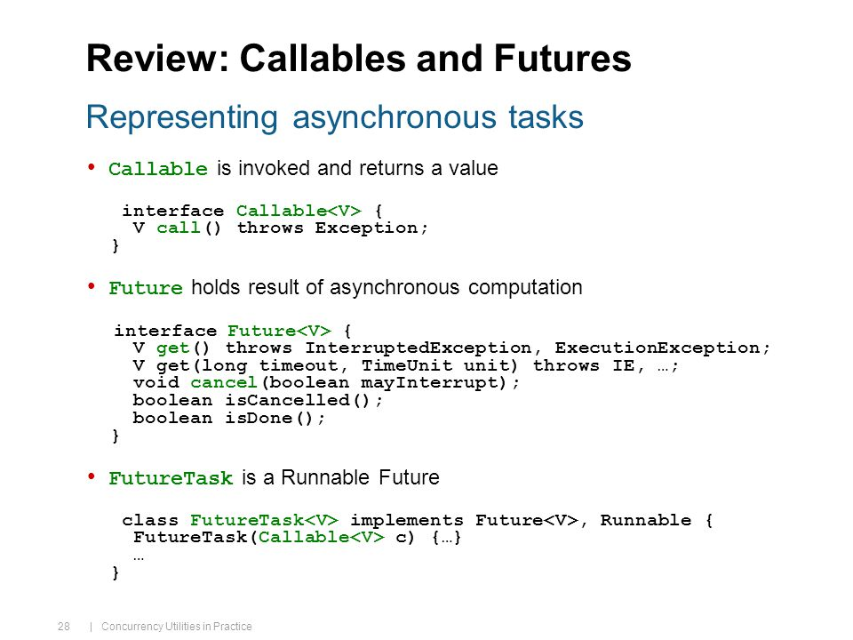 | Concurrency Utilities in Practice 28 Review: Callables and Futures Callable is invoked and returns a value interface Callable { V call() throws Exception; } Future holds result of asynchronous computation  interface Future { V get() throws InterruptedException, ExecutionException; V get(long timeout, TimeUnit unit) throws IE, …; void cancel(boolean mayInterrupt); boolean isCancelled(); boolean isDone(); } FutureTask is a Runnable Future class FutureTask implements Future, Runnable { FutureTask(Callable c) {…} … } Representing asynchronous tasks