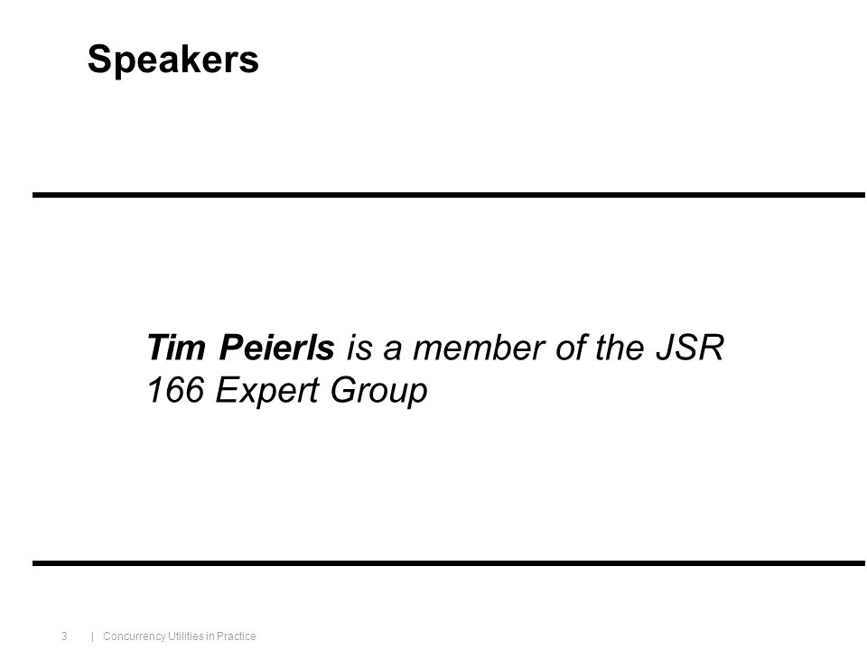 | Concurrency Utilities in Practice 3 Speakers Tim Peierls is a member of the JSR 166 Expert Group