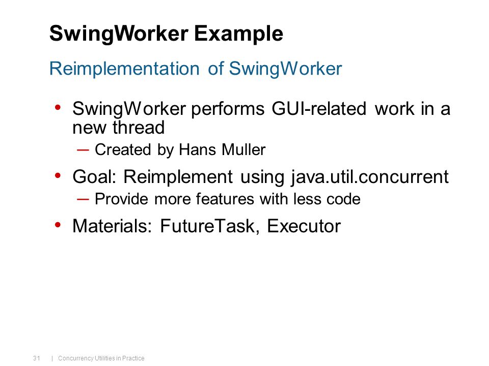 | Concurrency Utilities in Practice 31 SwingWorker performs GUI-related work in a new thread ─Created by Hans Muller Goal: Reimplement using java.util.concurrent ─Provide more features with less code Materials: FutureTask, Executor Reimplementation of SwingWorker SwingWorker Example