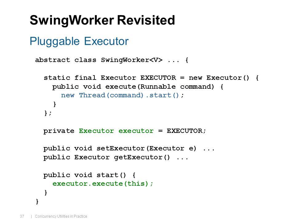 | Concurrency Utilities in Practice 37 SwingWorker Revisited abstract class SwingWorker...