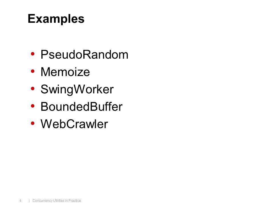 | Concurrency Utilities in Practice 4 Examples PseudoRandom Memoize SwingWorker BoundedBuffer WebCrawler