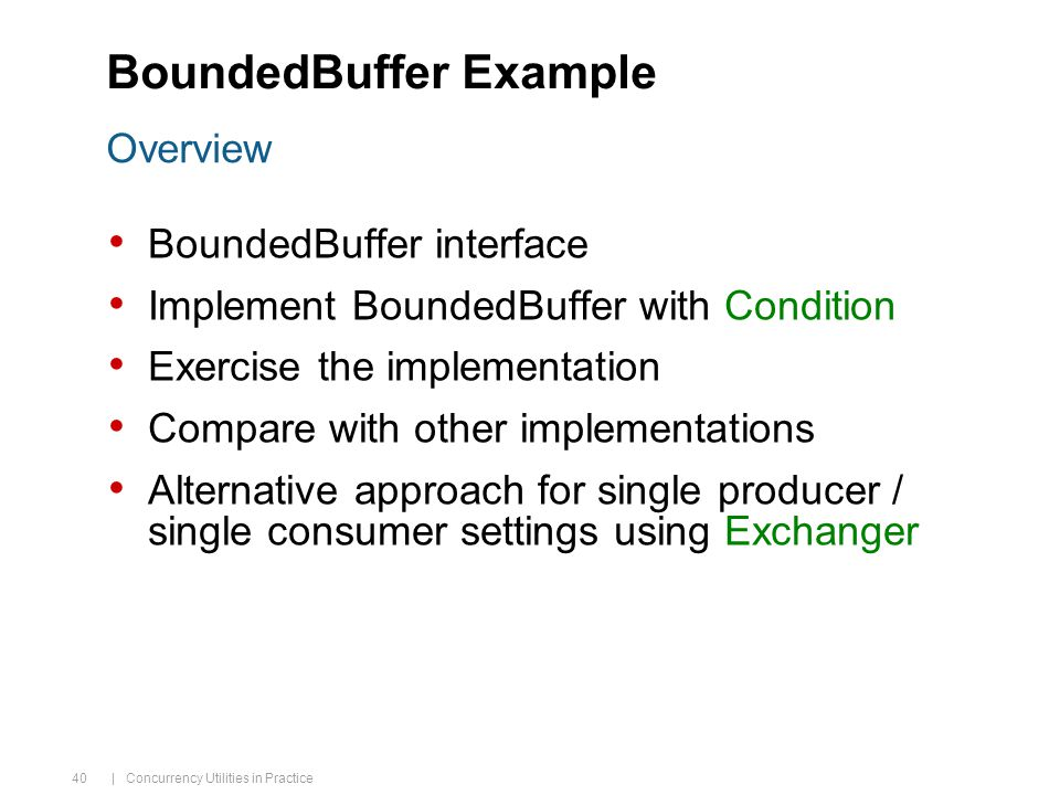 | Concurrency Utilities in Practice 40 BoundedBuffer Example BoundedBuffer interface Implement BoundedBuffer with Condition Exercise the implementation Compare with other implementations Alternative approach for single producer / single consumer settings using Exchanger Overview