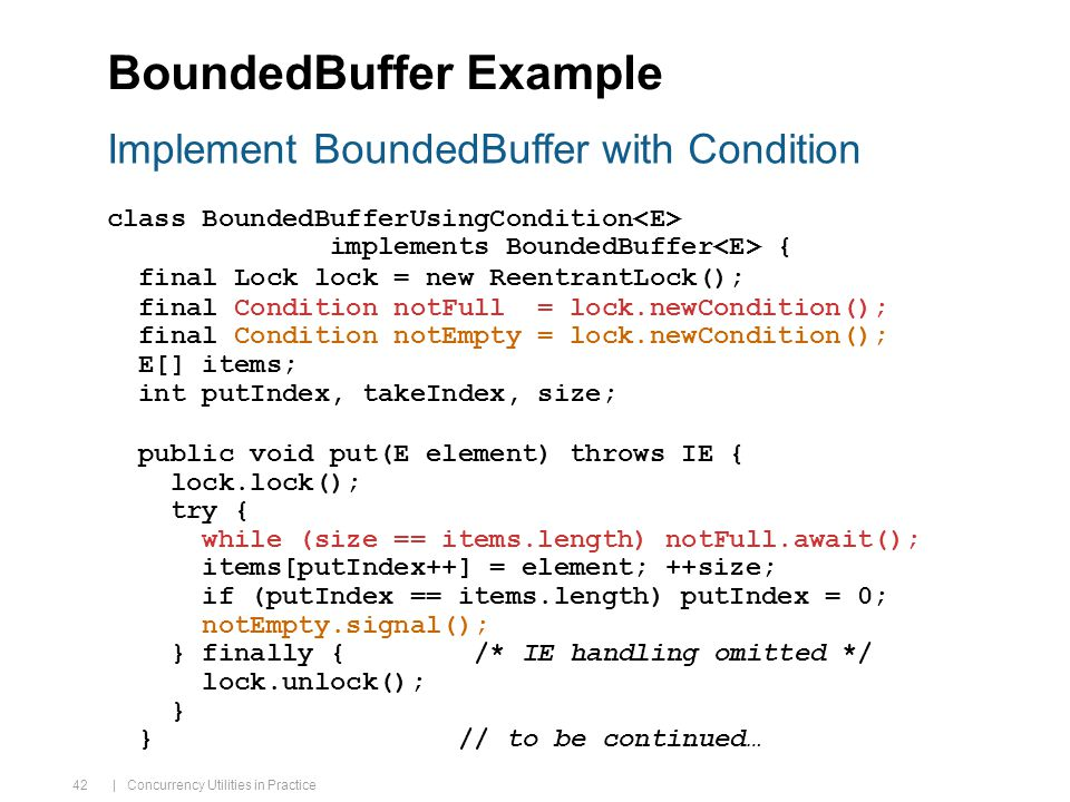 | Concurrency Utilities in Practice 42 BoundedBuffer Example class BoundedBufferUsingCondition implements BoundedBuffer { final Lock lock = new ReentrantLock(); final Condition notFull = lock.newCondition(); final Condition notEmpty = lock.newCondition(); E[] items; int putIndex, takeIndex, size; public void put(E element) throws IE { lock.lock(); try { while (size == items.length) notFull.await(); items[putIndex++] = element; ++size; if (putIndex == items.length) putIndex = 0; notEmpty.signal(); } finally { /* IE handling omitted */ lock.unlock(); } } // to be continued… Implement BoundedBuffer with Condition