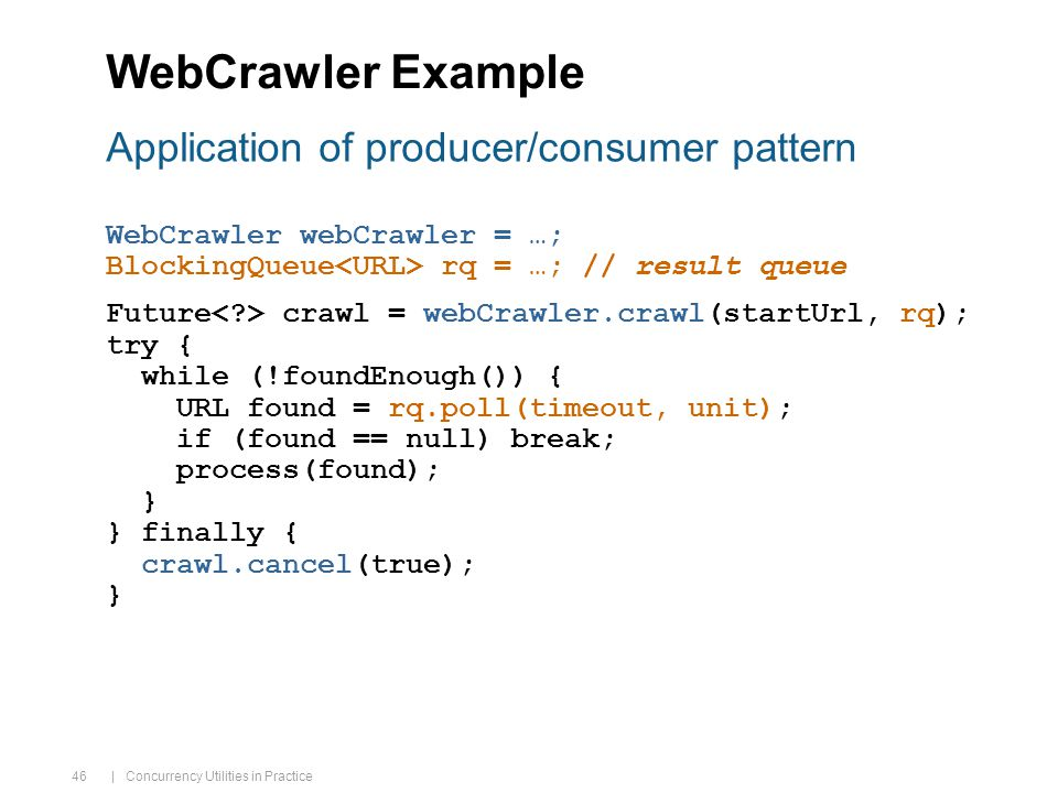 | Concurrency Utilities in Practice 46 WebCrawler Example WebCrawler webCrawler = …; BlockingQueue rq = …; // result queue Future crawl = webCrawler.crawl(startUrl, rq); try { while (!foundEnough()) { URL found = rq.poll(timeout, unit); if (found == null) break; process(found); } } finally { crawl.cancel(true); } Application of producer/consumer pattern