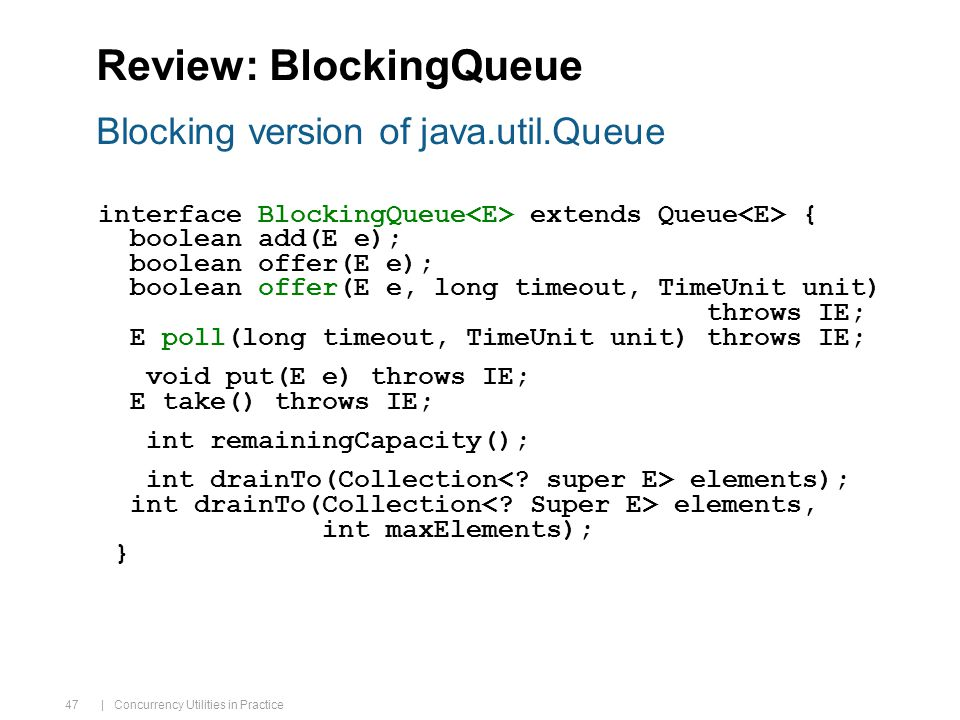 | Concurrency Utilities in Practice 47 Review: BlockingQueue interface BlockingQueue extends Queue { boolean add(E e); boolean offer(E e); boolean offer(E e, long timeout, TimeUnit unit) throws IE; E poll(long timeout, TimeUnit unit) throws IE; void put(E e) throws IE; E take() throws IE; int remainingCapacity(); int drainTo(Collection elements); int drainTo(Collection elements, int maxElements); } Blocking version of java.util.Queue