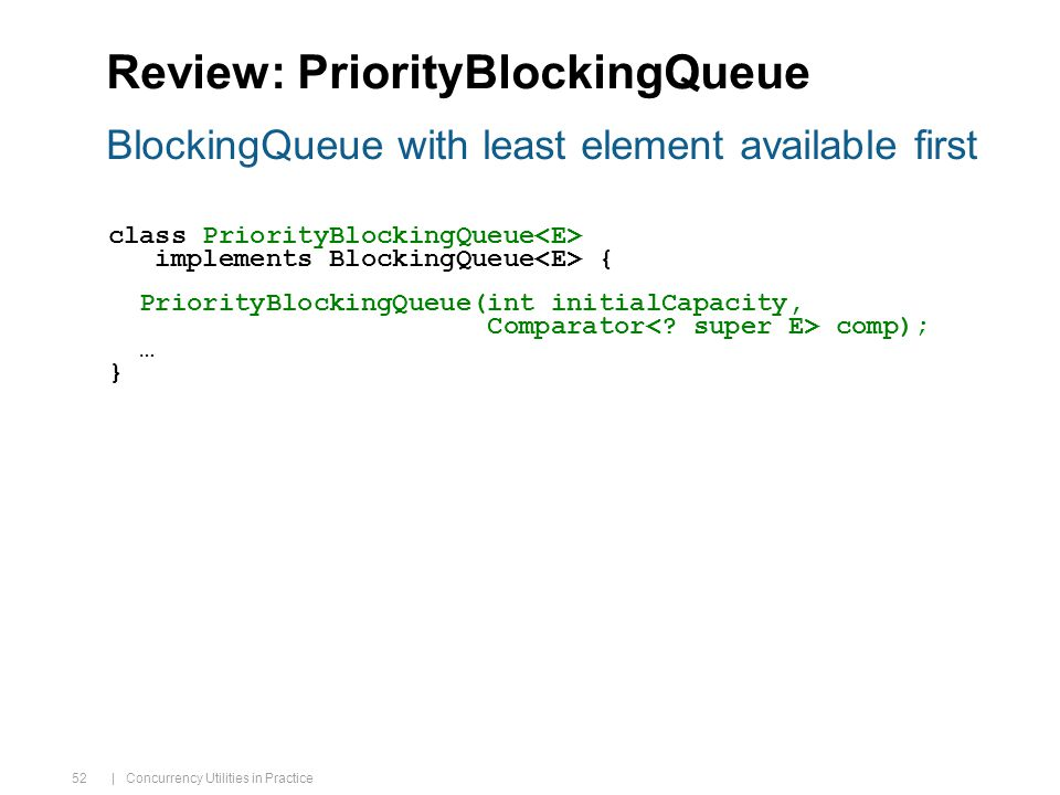 | Concurrency Utilities in Practice 52 Review: PriorityBlockingQueue class PriorityBlockingQueue implements BlockingQueue { PriorityBlockingQueue(int initialCapacity, Comparator comp); … } BlockingQueue with least element available first