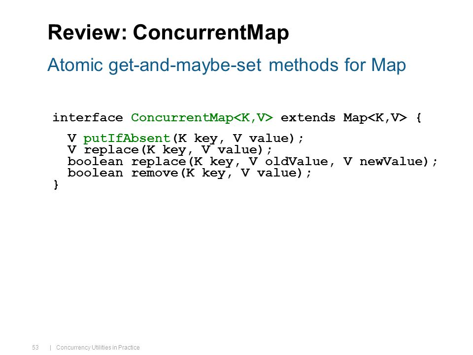 | Concurrency Utilities in Practice 53 Review: ConcurrentMap interface ConcurrentMap extends Map { V putIfAbsent(K key, V value); V replace(K key, V value); boolean replace(K key, V oldValue, V newValue); boolean remove(K key, V value); } Atomic get-and-maybe-set methods for Map