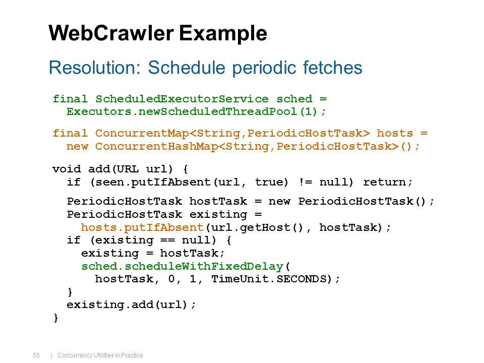 | Concurrency Utilities in Practice 55 WebCrawler Example final ScheduledExecutorService sched = Executors.newScheduledThreadPool(1); final ConcurrentMap hosts = new ConcurrentHashMap (); void add(URL url) { if (seen.putIfAbsent(url, true) != null) return; PeriodicHostTask hostTask = new PeriodicHostTask(); PeriodicHostTask existing = hosts.putIfAbsent(url.getHost(), hostTask); if (existing == null) { existing = hostTask; sched.scheduleWithFixedDelay( hostTask, 0, 1, TimeUnit.SECONDS); } existing.add(url); } Resolution: Schedule periodic fetches