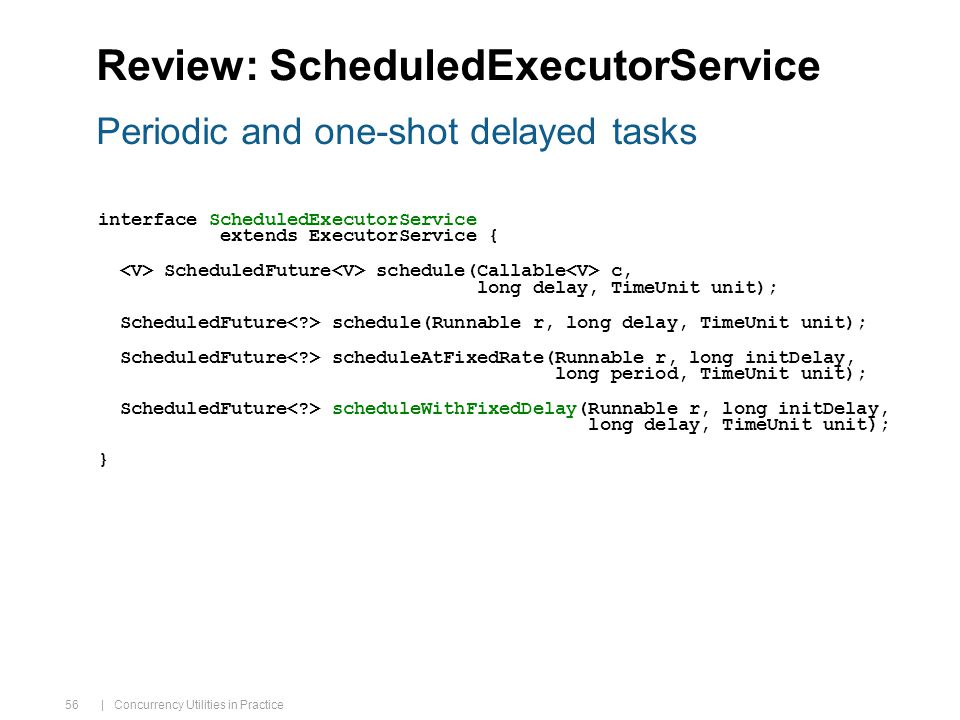 | Concurrency Utilities in Practice 56 Review: ScheduledExecutorService interface ScheduledExecutorService extends ExecutorService { ScheduledFuture schedule(Callable c, long delay, TimeUnit unit); ScheduledFuture schedule(Runnable r, long delay, TimeUnit unit); ScheduledFuture scheduleAtFixedRate(Runnable r, long initDelay, long period, TimeUnit unit); ScheduledFuture scheduleWithFixedDelay(Runnable r, long initDelay, long delay, TimeUnit unit); } Periodic and one-shot delayed tasks