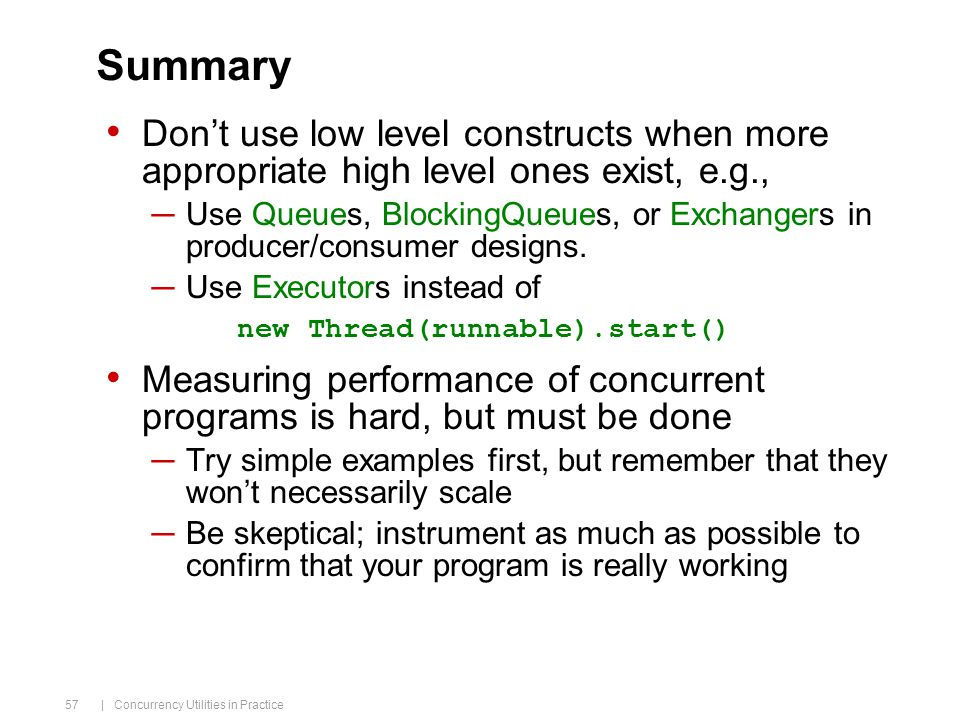 | Concurrency Utilities in Practice 57 Summary Don't use low level constructs when more appropriate high level ones exist, e.g., ─Use Queues, BlockingQueues, or Exchangers in producer/consumer designs.