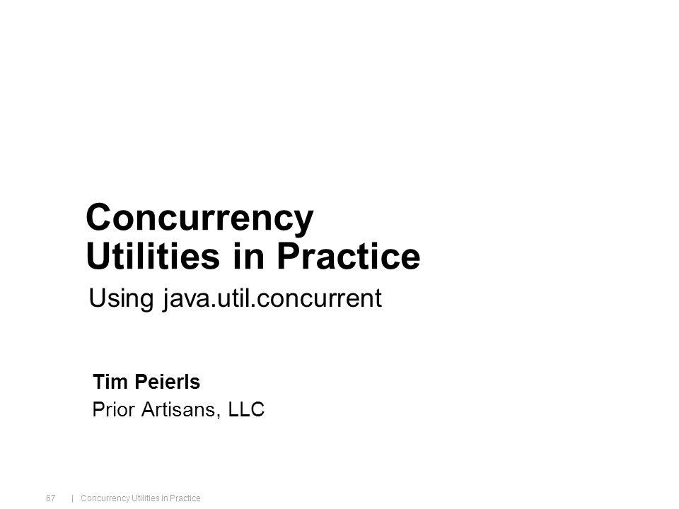 java.sun.com/javaone/sf | Concurrency Utilities in Practice 67 Concurrency Utilities in Practice Tim Peierls Prior Artisans, LLC Using java.util.concurrent