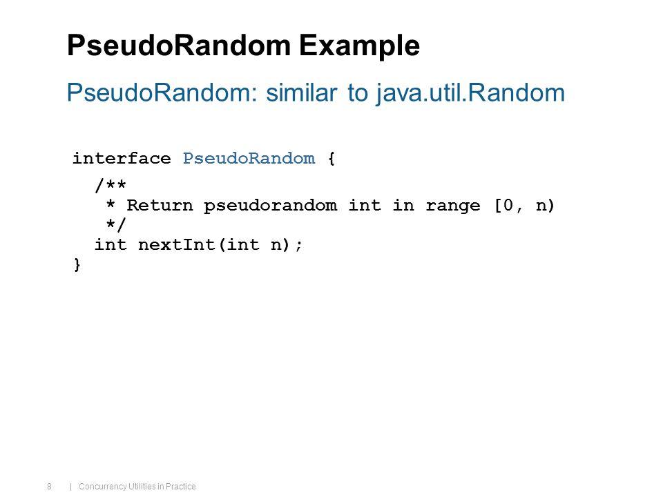 | Concurrency Utilities in Practice 8 PseudoRandom Example interface PseudoRandom { /** * Return pseudorandom int in range [0, n) */ int nextInt(int n); } PseudoRandom: similar to java.util.Random