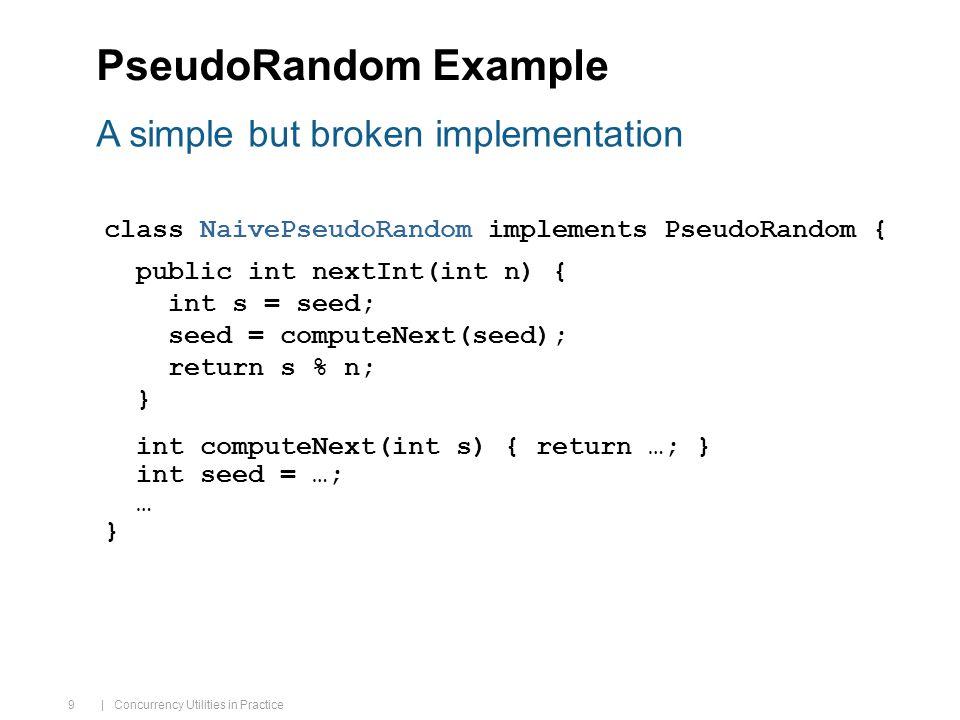 | Concurrency Utilities in Practice 9 PseudoRandom Example class NaivePseudoRandom implements PseudoRandom { public int nextInt(int n) { int s = seed; seed = computeNext(seed); return s % n; } int computeNext(int s) { return …; } int seed = …; … } A simple but broken implementation