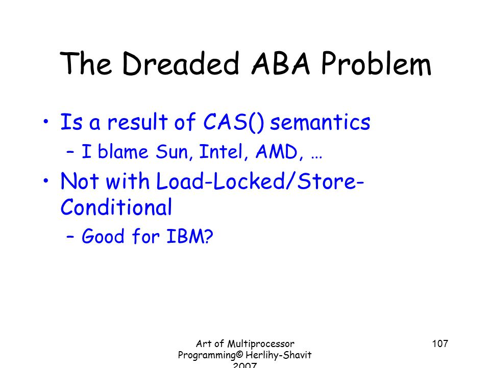 Art of Multiprocessor Programming© Herlihy-Shavit 2007 107 The Dreaded ABA Problem Is a result of CAS() semantics –I blame Sun, Intel, AMD, … Not with Load-Locked/Store- Conditional –Good for IBM?