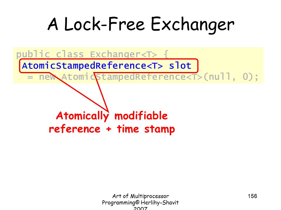 Art of Multiprocessor Programming© Herlihy-Shavit 2007 156 public class Exchanger { AtomicStampedReference slot = new AtomicStampedReference (null, 0); A Lock-Free Exchanger Atomically modifiable reference + time stamp