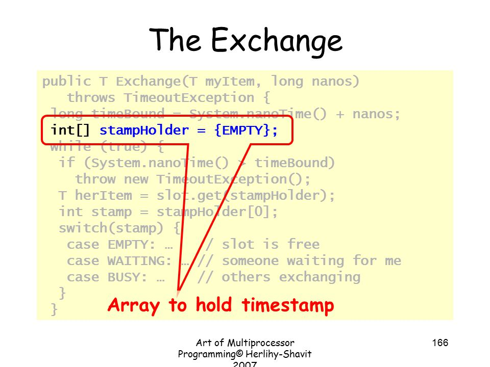 Art of Multiprocessor Programming© Herlihy-Shavit 2007 166 public T Exchange(T myItem, long nanos) throws TimeoutException { long timeBound = System.nanoTime() + nanos; int[] stampHolder = {EMPTY}; while (true) { if (System.nanoTime() > timeBound) throw new TimeoutException(); T herItem = slot.get(stampHolder); int stamp = stampHolder[0]; switch(stamp) { case EMPTY: … // slot is free case WAITING: … // someone waiting for me case BUSY: … // others exchanging } The Exchange Array to hold timestamp