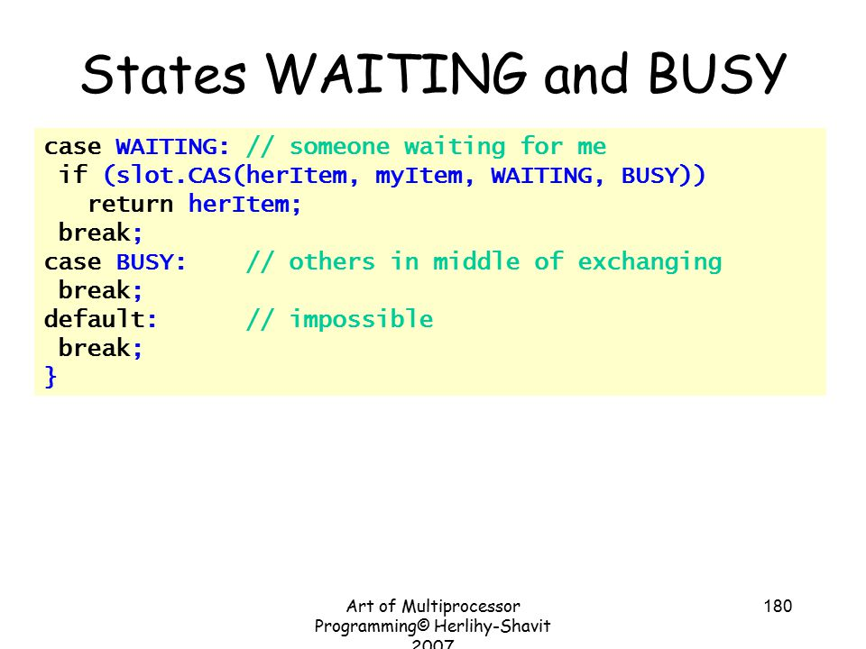 Art of Multiprocessor Programming© Herlihy-Shavit 2007 180 case WAITING: // someone waiting for me if (slot.CAS(herItem, myItem, WAITING, BUSY)) return herItem; break; case BUSY: // others in middle of exchanging break; default: // impossible break; } States WAITING and BUSY