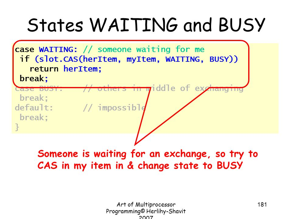 Art of Multiprocessor Programming© Herlihy-Shavit 2007 181 case WAITING: // someone waiting for me if (slot.CAS(herItem, myItem, WAITING, BUSY)) return herItem; break; case BUSY: // others in middle of exchanging break; default: // impossible break; } States WAITING and BUSY Someone is waiting for an exchange, so try to CAS in my item in & change state to BUSY