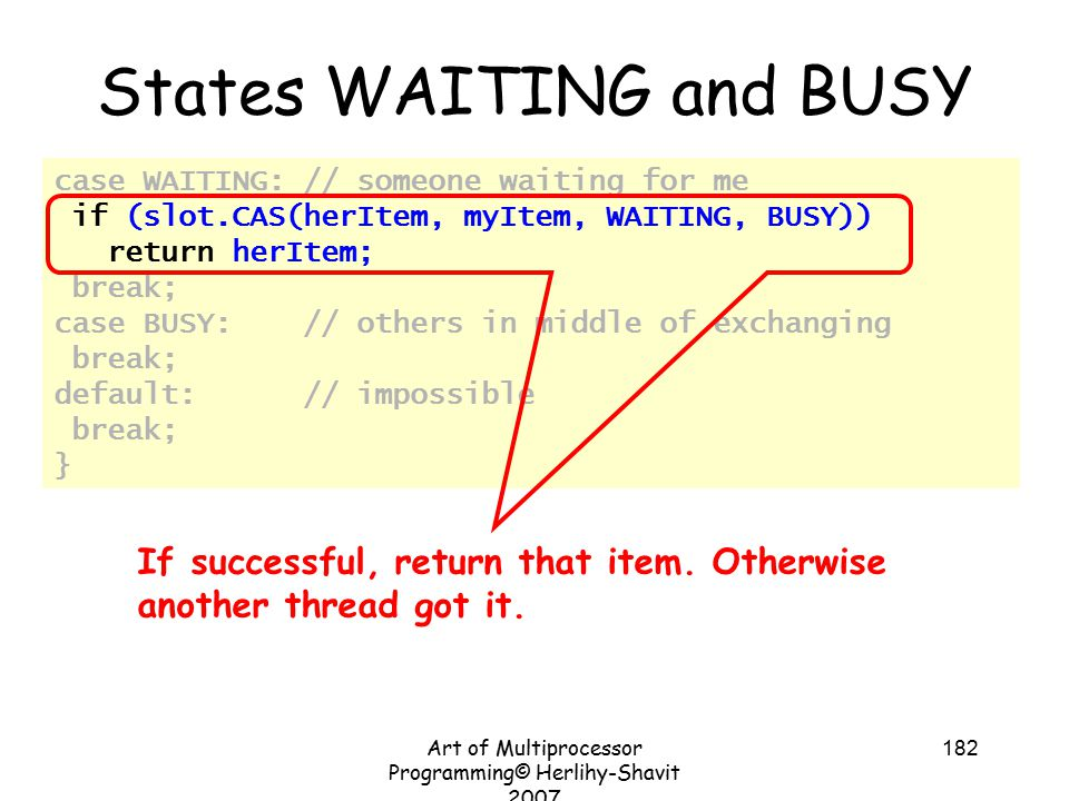 Art of Multiprocessor Programming© Herlihy-Shavit 2007 182 case WAITING: // someone waiting for me if (slot.CAS(herItem, myItem, WAITING, BUSY)) return herItem; break; case BUSY: // others in middle of exchanging break; default: // impossible break; } States WAITING and BUSY If successful, return that item.