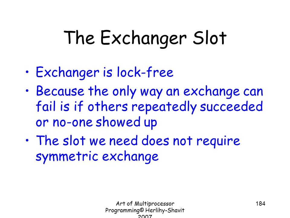 Art of Multiprocessor Programming© Herlihy-Shavit 2007 184 The Exchanger Slot Exchanger is lock-free Because the only way an exchange can fail is if others repeatedly succeeded or no-one showed up The slot we need does not require symmetric exchange