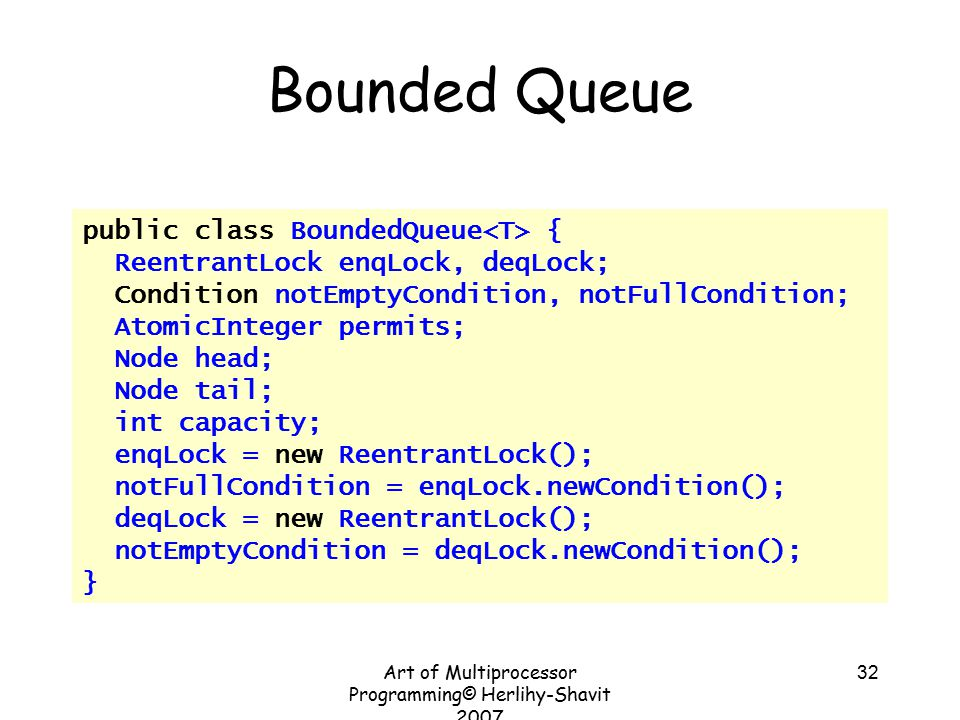 Art of Multiprocessor Programming© Herlihy-Shavit 2007 32 Bounded Queue public class BoundedQueue { ReentrantLock enqLock, deqLock; Condition notEmptyCondition, notFullCondition; AtomicInteger permits; Node head; Node tail; int capacity; enqLock = new ReentrantLock(); notFullCondition = enqLock.newCondition(); deqLock = new ReentrantLock(); notEmptyCondition = deqLock.newCondition(); }