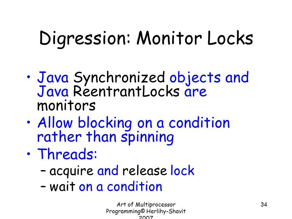 Art of Multiprocessor Programming© Herlihy-Shavit 2007 34 Digression: Monitor Locks Java Synchronized objects and Java ReentrantLocks are monitors Allow blocking on a condition rather than spinning Threads: –acquire and release lock –wait on a condition