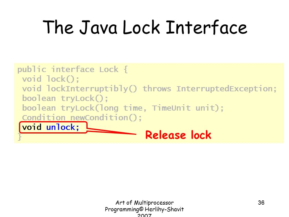 Art of Multiprocessor Programming© Herlihy-Shavit 2007 36 public interface Lock { void lock(); void lockInterruptibly() throws InterruptedException; boolean tryLock(); boolean tryLock(long time, TimeUnit unit); Condition newCondition(); void unlock; } The Java Lock Interface Release lock