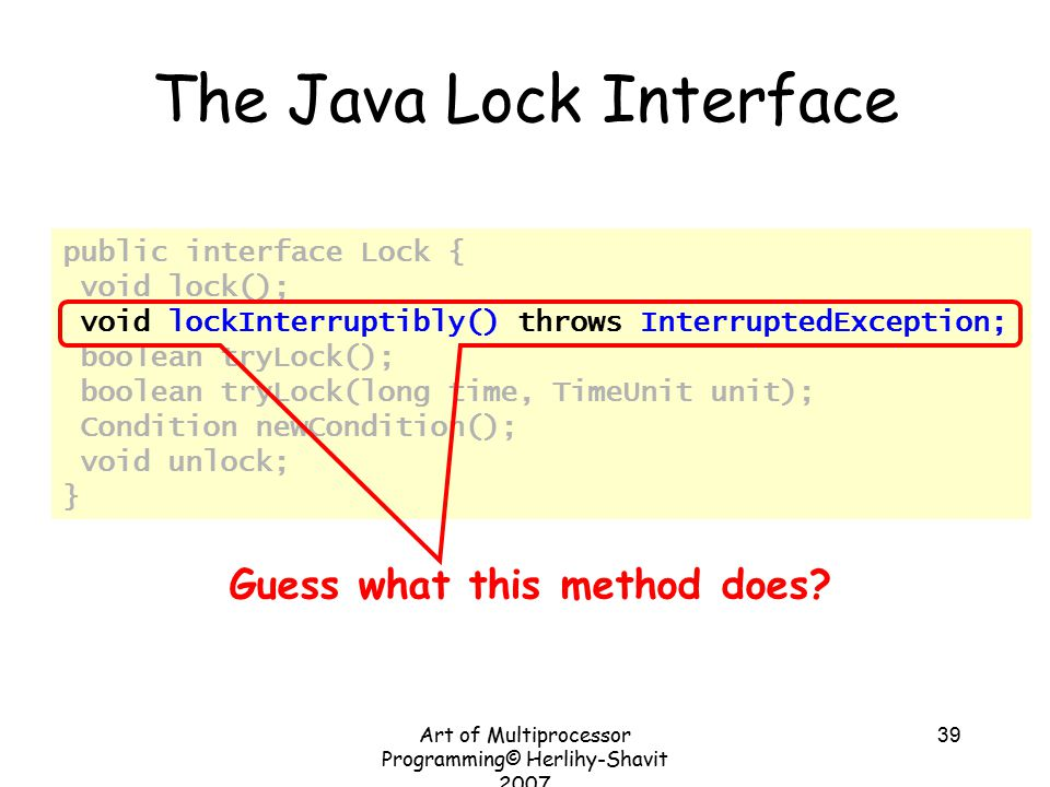 Art of Multiprocessor Programming© Herlihy-Shavit 2007 39 The Java Lock Interface public interface Lock { void lock(); void lockInterruptibly() throws InterruptedException; boolean tryLock(); boolean tryLock(long time, TimeUnit unit); Condition newCondition(); void unlock; } Guess what this method does