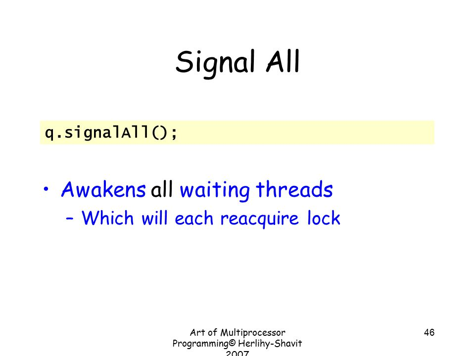 Art of Multiprocessor Programming© Herlihy-Shavit 2007 46 Signal All Awakens all waiting threads –Which will each reacquire lock q.signalAll();