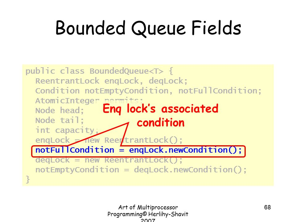 Art of Multiprocessor Programming© Herlihy-Shavit 2007 68 Bounded Queue Fields public class BoundedQueue { ReentrantLock enqLock, deqLock; Condition notEmptyCondition, notFullCondition; AtomicInteger permits; Node head; Node tail; int capacity; enqLock = new ReentrantLock(); notFullCondition = enqLock.newCondition(); deqLock = new ReentrantLock(); notEmptyCondition = deqLock.newCondition(); } Enq lock's associated condition