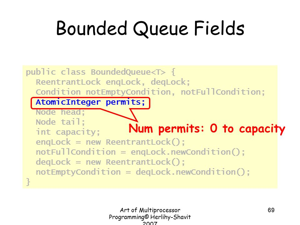 Art of Multiprocessor Programming© Herlihy-Shavit 2007 69 Bounded Queue Fields public class BoundedQueue { ReentrantLock enqLock, deqLock; Condition notEmptyCondition, notFullCondition; AtomicInteger permits; Node head; Node tail; int capacity; enqLock = new ReentrantLock(); notFullCondition = enqLock.newCondition(); deqLock = new ReentrantLock(); notEmptyCondition = deqLock.newCondition(); } Num permits: 0 to capacity