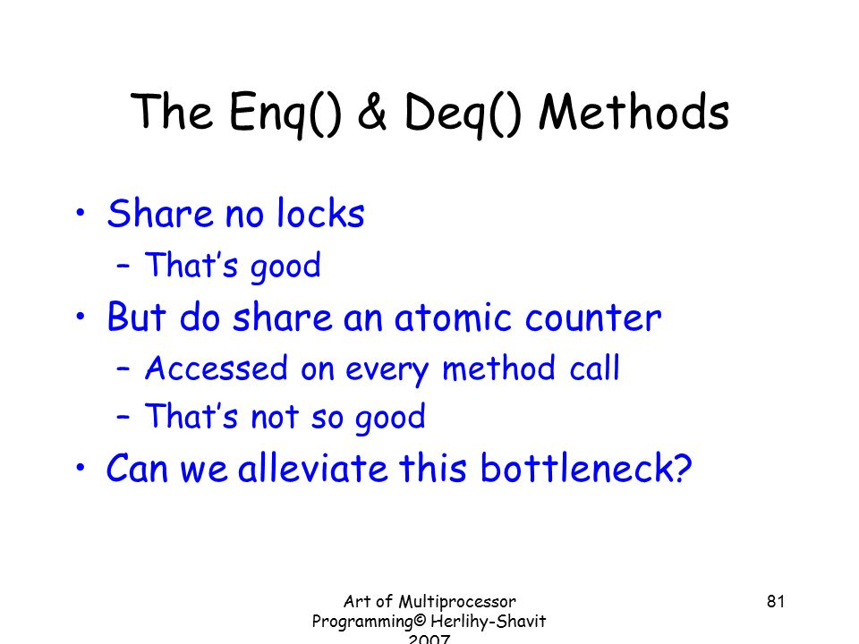 Art of Multiprocessor Programming© Herlihy-Shavit 2007 81 The Enq() & Deq() Methods Share no locks –That's good But do share an atomic counter –Accessed on every method call –That's not so good Can we alleviate this bottleneck?