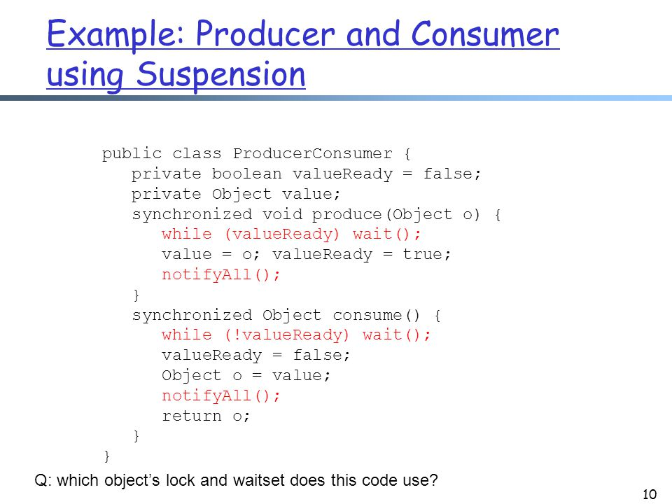 Example: Producer and Consumer using Suspension 10 public class ProducerConsumer { private boolean valueReady = false; private Object value; synchronized void produce(Object o) { while (valueReady) wait(); value = o; valueReady = true; notifyAll(); } synchronized Object consume() { while (!valueReady) wait(); valueReady = false; Object o = value; notifyAll(); return o; } Q: which object's lock and waitset does this code use