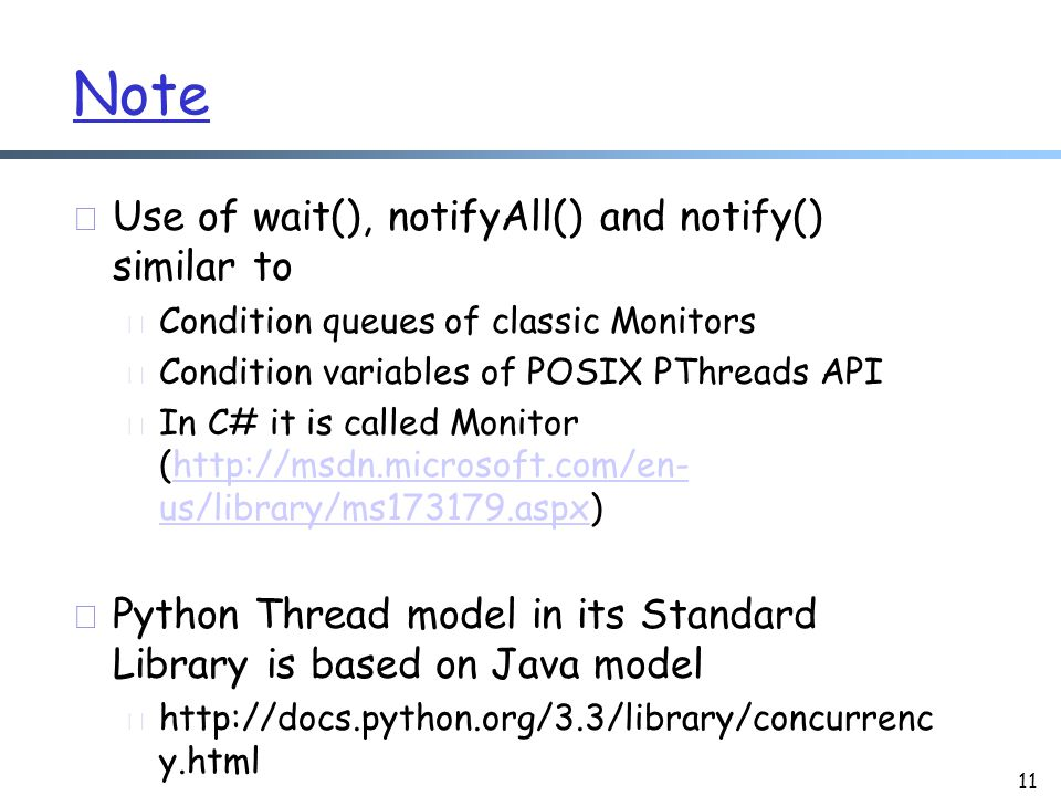 Note r Use of wait(), notifyAll() and notify() similar to m Condition queues of classic Monitors m Condition variables of POSIX PThreads API m In C# it is called Monitor (http://msdn.microsoft.com/en- us/library/ms173179.aspx)http://msdn.microsoft.com/en- us/library/ms173179.aspx r Python Thread model in its Standard Library is based on Java model m http://docs.python.org/3.3/library/concurrenc y.html 11