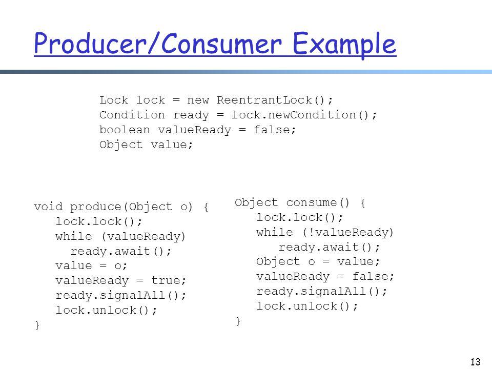 Producer/Consumer Example 13 Lock lock = new ReentrantLock(); Condition ready = lock.newCondition(); boolean valueReady = false; Object value; void produce(Object o) { lock.lock(); while (valueReady) ready.await(); value = o; valueReady = true; ready.signalAll(); lock.unlock(); } Object consume() { lock.lock(); while (!valueReady) ready.await(); Object o = value; valueReady = false; ready.signalAll(); lock.unlock(); }