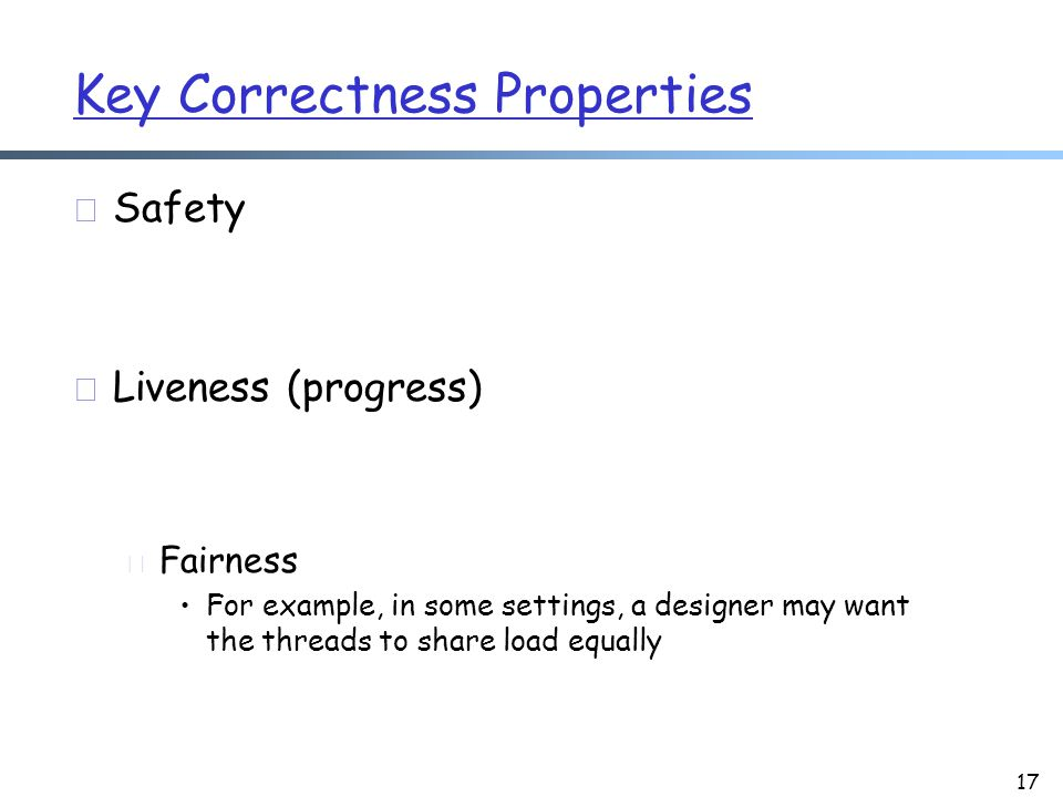 Key Correctness Properties r Safety r Liveness (progress) m Fairness For example, in some settings, a designer may want the threads to share load equally 17