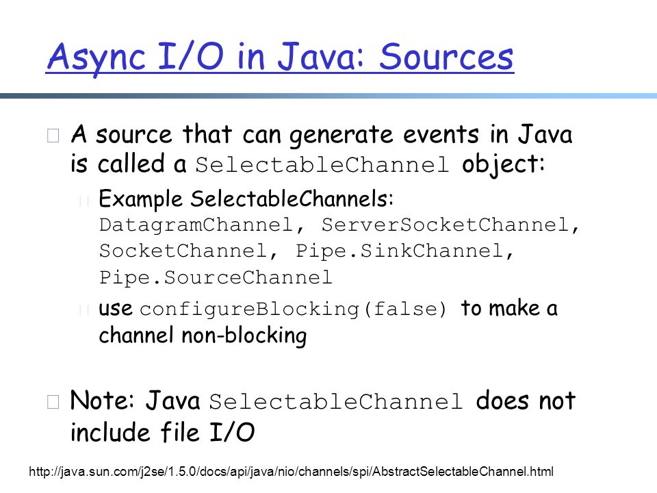 Async I/O in Java: Sources  A source that can generate events in Java is called a SelectableChannel object:  Example SelectableChannels: DatagramChannel, ServerSocketChannel, SocketChannel, Pipe.SinkChannel, Pipe.SourceChannel  use configureBlocking(false) to make a channel non-blocking  Note: Java SelectableChannel does not include file I/O http://java.sun.com/j2se/1.5.0/docs/api/java/nio/channels/spi/AbstractSelectableChannel.html