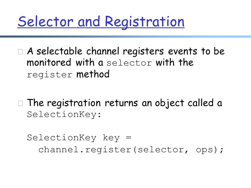 Selector and Registration  A selectable channel registers events to be monitored with a selector with the register method  The registration returns an object called a SelectionKey: SelectionKey key = channel.register(selector, ops);