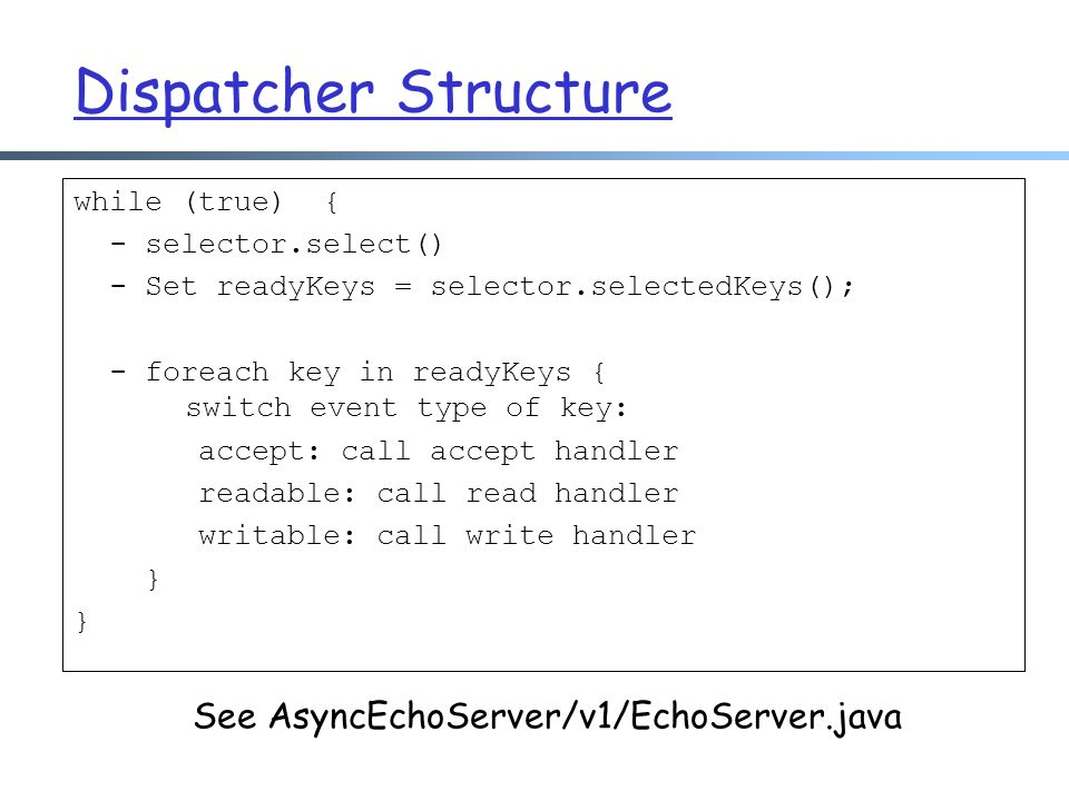 Dispatcher Structure while (true) { - selector.select() - Set readyKeys = selector.selectedKeys(); - foreach key in readyKeys { switch event type of key: accept: call accept handler readable: call read handler writable: call write handler } See AsyncEchoServer/v1/EchoServer.java