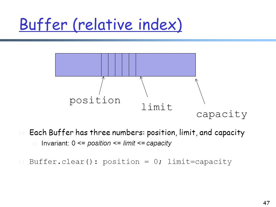Buffer (relative index) r Each Buffer has three numbers: position, limit, and capacity m Invariant: 0 <= position <= limit <= capacity r Buffer.clear(): position = 0; limit=capacity 47 capacity position limit
