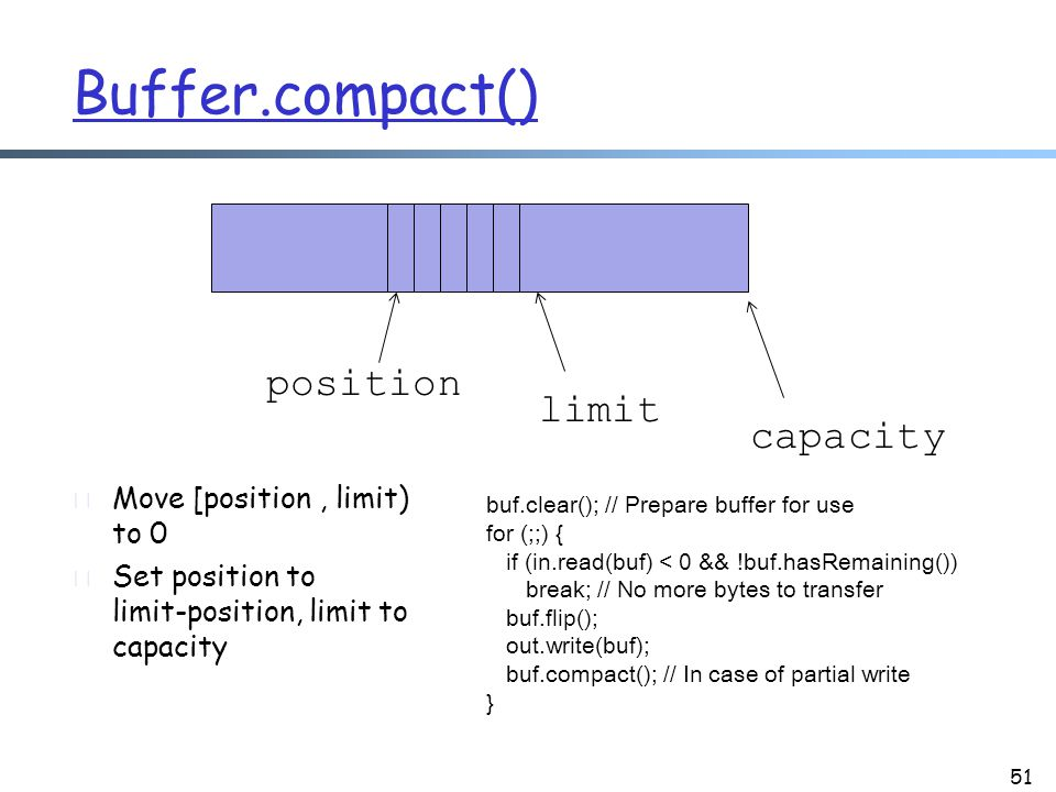 Buffer.compact() r Move [position, limit) to 0 r Set position to limit-position, limit to capacity 51 capacity position limit buf.clear(); // Prepare buffer for use for (;;) { if (in.read(buf) < 0 && !buf.hasRemaining()) break; // No more bytes to transfer buf.flip(); out.write(buf); buf.compact(); // In case of partial write }