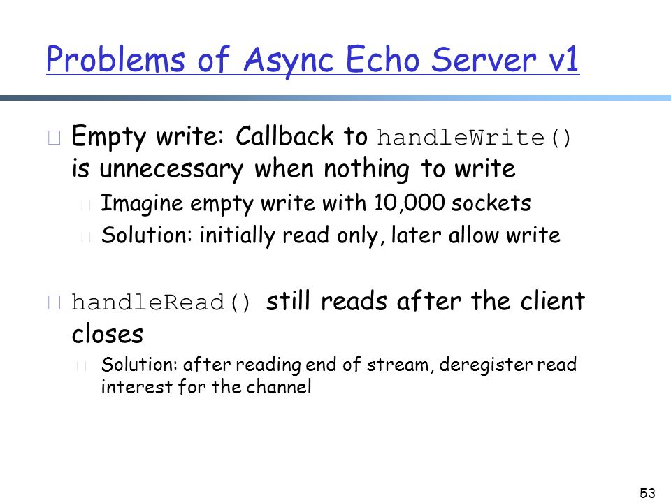 Problems of Async Echo Server v1  Empty write: Callback to handleWrite() is unnecessary when nothing to write m Imagine empty write with 10,000 sockets m Solution: initially read only, later allow write  handleRead() still reads after the client closes r Solution: after reading end of stream, deregister read interest for the channel 53