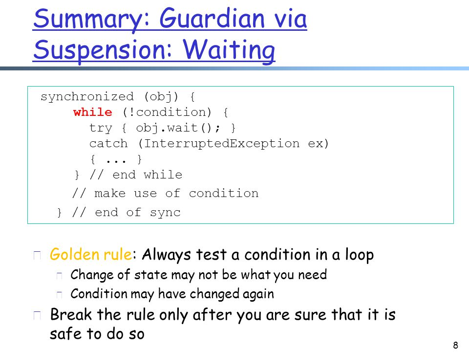 Summary: Guarding via Suspension: Changing a Condition 9 synchronized (obj) { condition = true; obj.notifyAll(); // or obj.notify() }  Typically use notifyAll() r There are subtle issues using notify(), in particular when there is interrupt