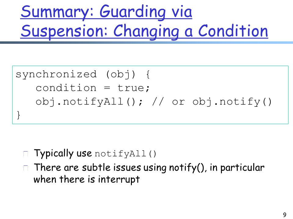 Summary: Guarding via Suspension: Changing a Condition 9 synchronized (obj) { condition = true; obj.notifyAll(); // or obj.notify() }  Typically use notifyAll() r There are subtle issues using notify(), in particular when there is interrupt