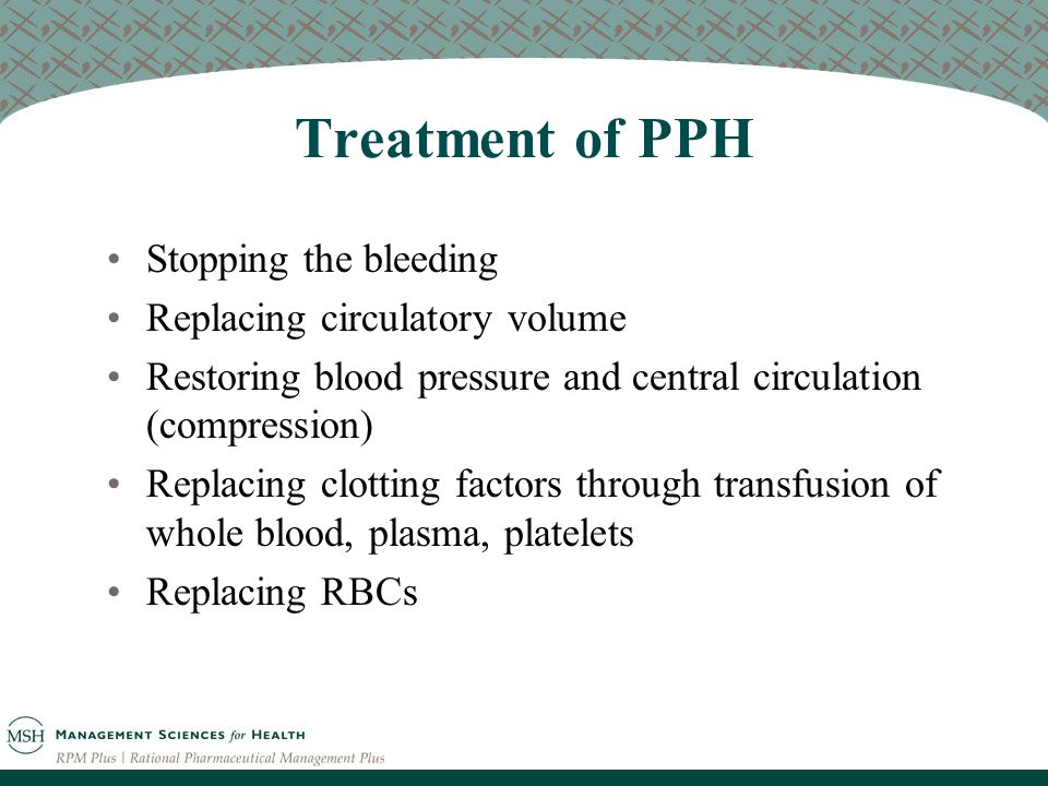 Treatment of PPH Stopping the bleeding Replacing circulatory volume Restoring blood pressure and central circulation (compression) Replacing clotting factors through transfusion of whole blood, plasma, platelets Replacing RBCs