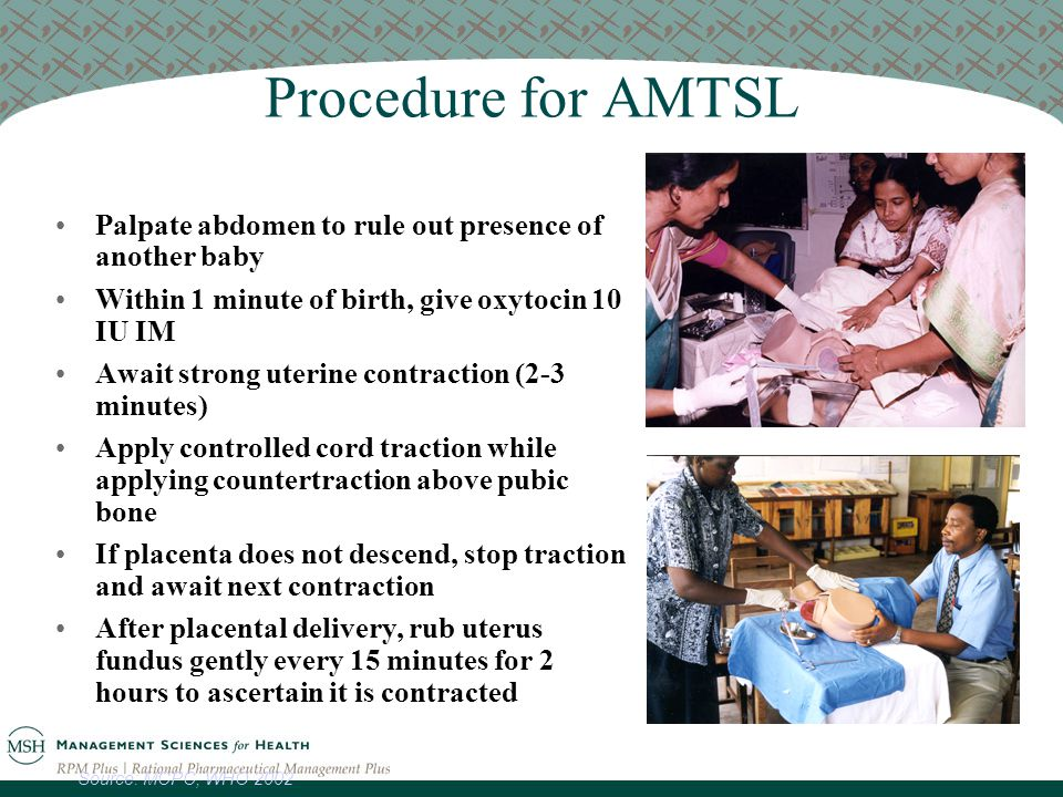 Procedure for AMTSL Palpate abdomen to rule out presence of another baby Within 1 minute of birth, give oxytocin 10 IU IM Await strong uterine contraction (2-3 minutes) Apply controlled cord traction while applying countertraction above pubic bone If placenta does not descend, stop traction and await next contraction After placental delivery, rub uterus fundus gently every 15 minutes for 2 hours to ascertain it is contracted Source: MCPC, WHO 2002