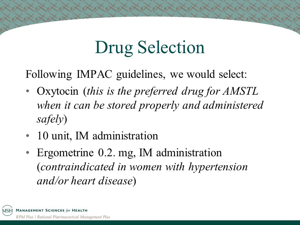 Drug Selection Following IMPAC guidelines, we would select: Oxytocin (this is the preferred drug for AMSTL when it can be stored properly and administered safely) 10 unit, IM administration Ergometrine 0.2.